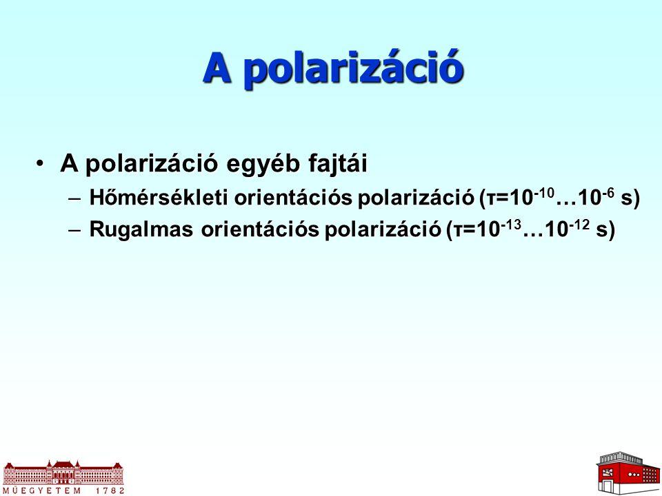 A polarizáció A polarizáció egyéb fajtáiA polarizáció egyéb fajtái –Hőmérsékleti orientációs polarizáció (τ=10 -10 …10 -6 s) –Rugalmas orientációs polarizáció (τ=10 -13 …10 -12 s)