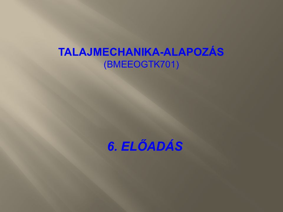 6. ELŐADÁS TALAJMECHANIKA-ALAPOZÁS (BMEEOGTK701)