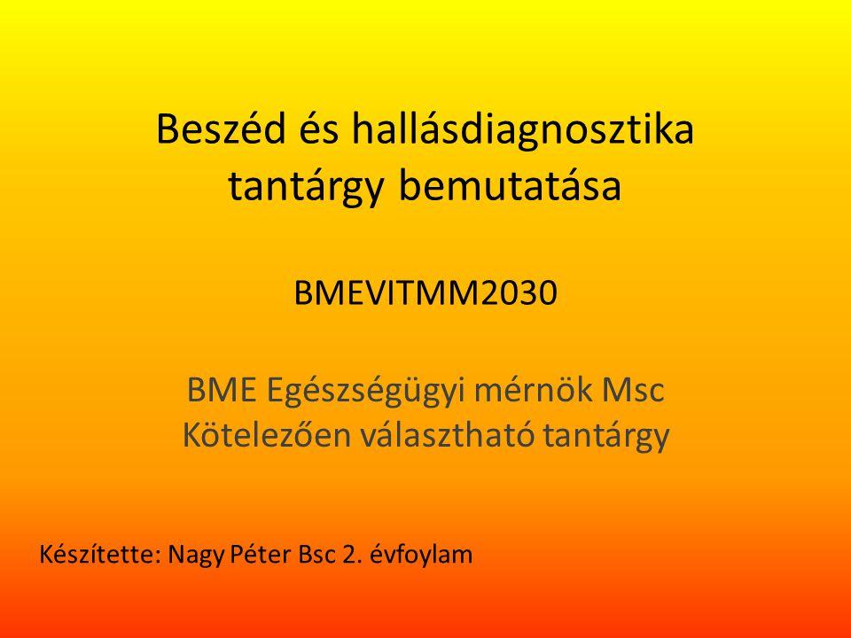 Beszéd és hallásdiagnosztika tantárgy bemutatása BMEVITMM2030 BME Egészségügyi mérnök Msc Kötelezően választható tantárgy Készítette: Nagy Péter Bsc 2