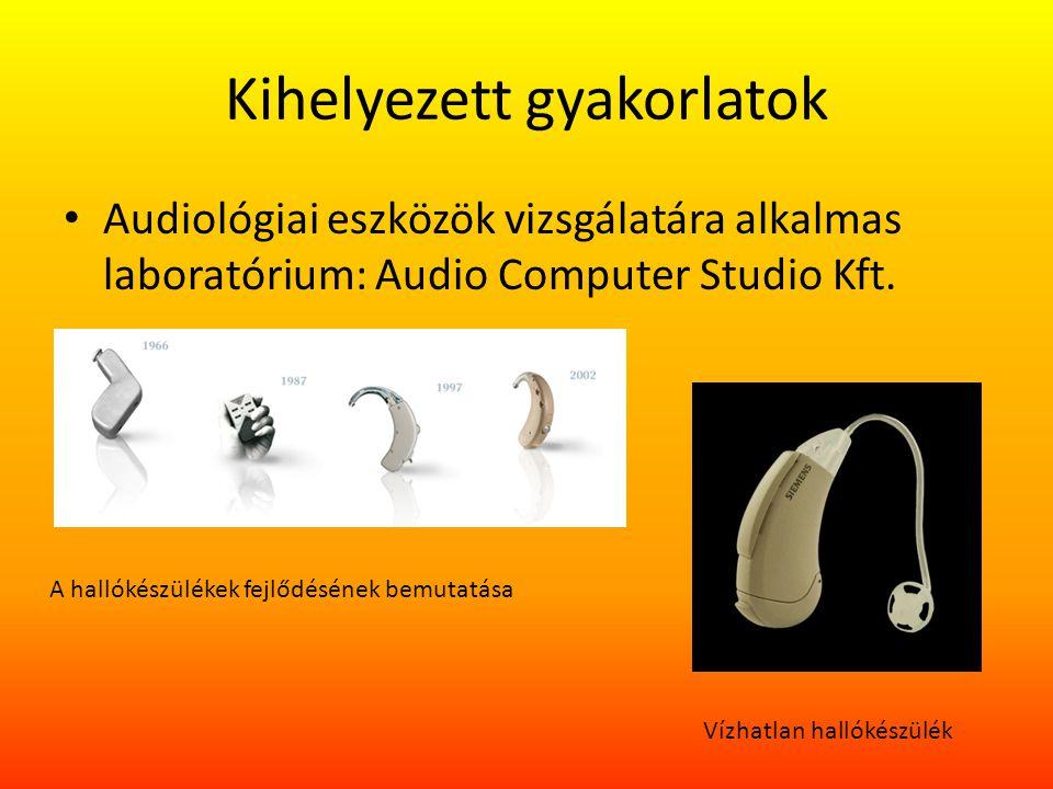 Kihelyezett gyakorlatok Audiológiai eszközök vizsgálatára alkalmas laboratórium: Audio Computer Studio Kft. A hallókészülékek fejlődésének bemutatása