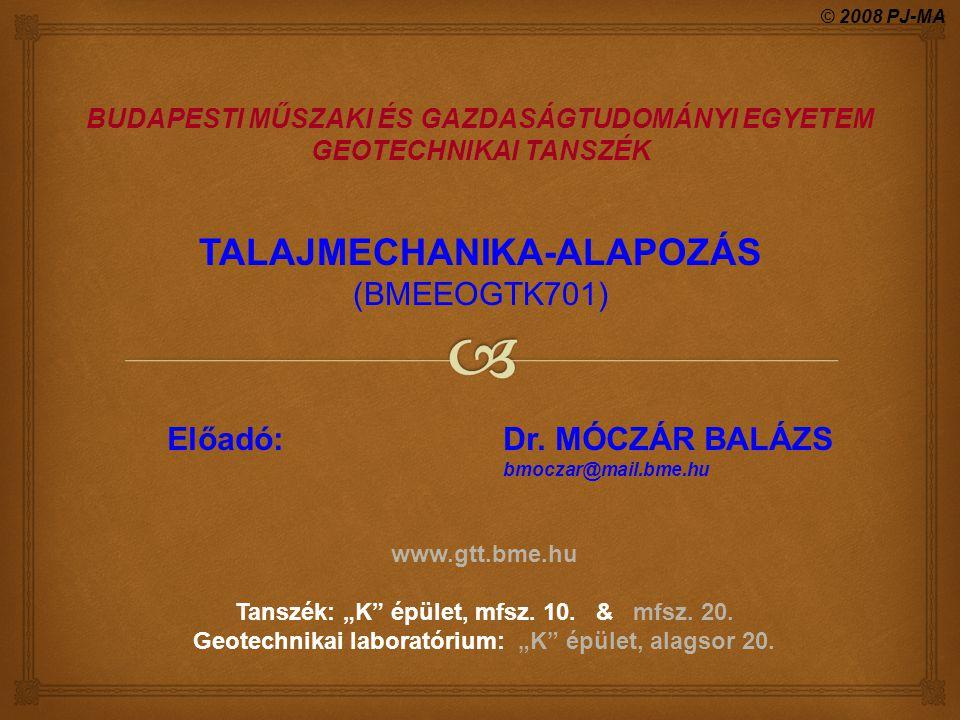 """Előadó: Dr. MÓCZÁR BALÁZS bmoczar@mail.bme.hu www.gtt.bme.hu Tanszék: """"K"""" épület, mfsz. 10. & mfsz. 20. Geotechnikai laboratórium: """"K"""" épület, alagsor"""