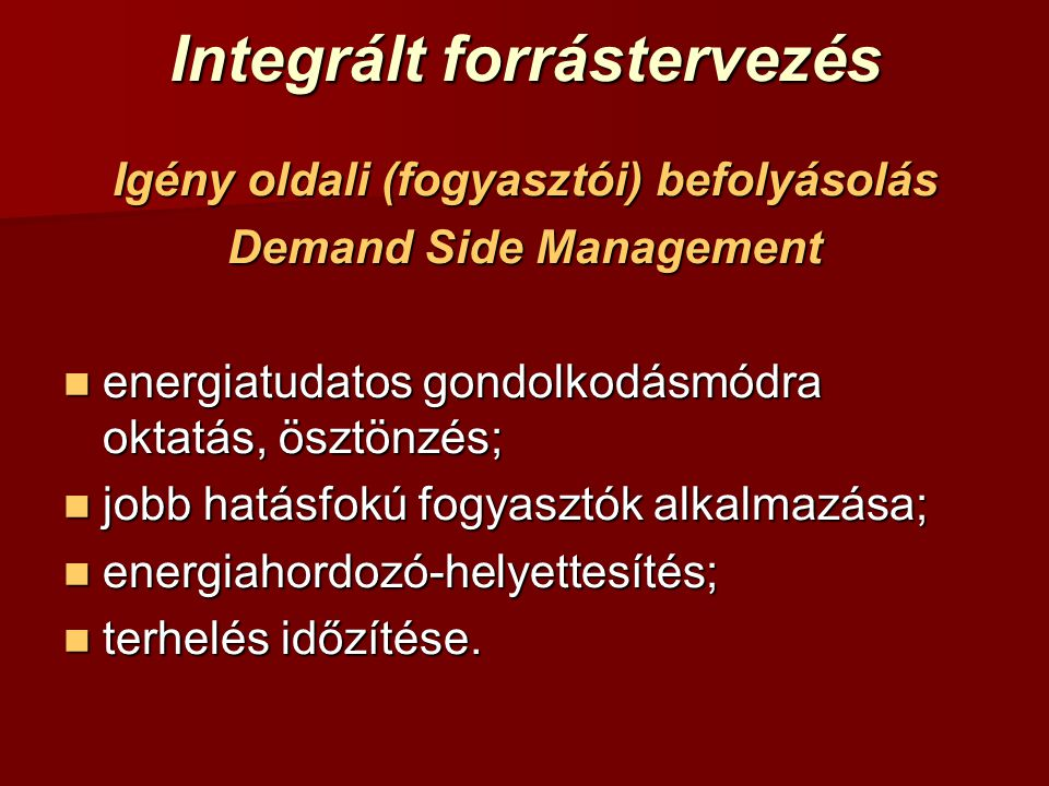 Integrált forrástervezés Igény oldali (fogyasztói) befolyásolás Demand Side Management energiatudatos gondolkodásmódra oktatás, ösztönzés; energiatuda