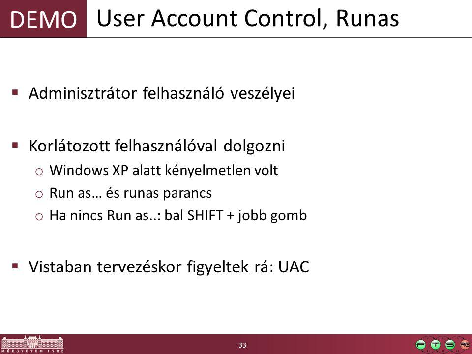 DEMO  Adminisztrátor felhasználó veszélyei  Korlátozott felhasználóval dolgozni o Windows XP alatt kényelmetlen volt o Run as… és runas parancs o Ha nincs Run as..: bal SHIFT + jobb gomb  Vistaban tervezéskor figyeltek rá: UAC User Account Control, Runas 33