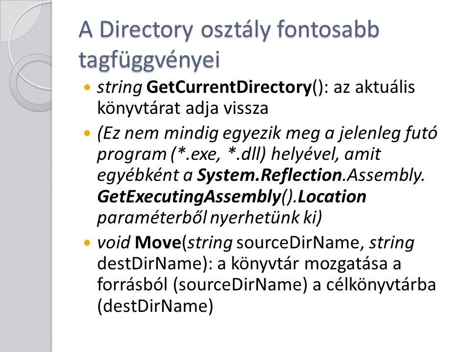 A File osztály fontosabb tagfüggvényei bool Exists(string path): ellenőrzi a megadott fájl létezését void Move(string sourceFileName, string destFileName): a fájl mozgatása forrásból a célba void Copy(string sourceFileName, string destFileName): a fájl másolása forrásból a célba (létező fájl így nem írható felül) void Delete(string path): fájl törlése A többi fontosabb tagfüggvény később kerül ismertetésre.