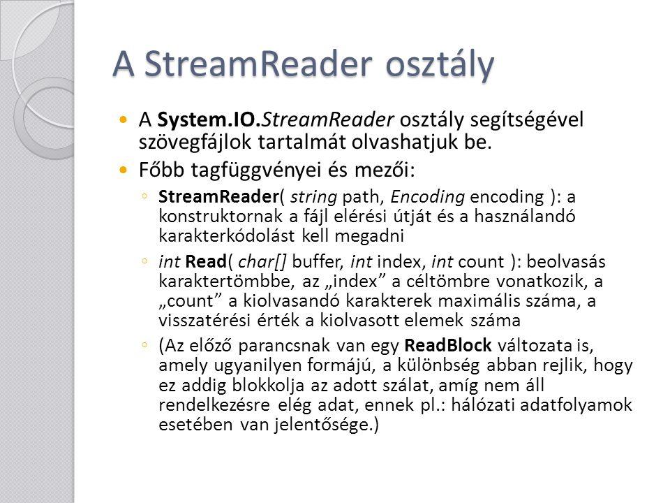 A StreamReader osztály ◦ string ReadLine(): egy sor beolvasása ◦ string ReadToEnd(): az egész adatfolyam beolvasása ◦ bool EndOfStream { get; }: megadja, hogy végére értünk-e az adatfolyamnak ◦ void Close(): az adatfolyam lezárása, erőforrások felszabadítása (meghívja a Dispose-t is)