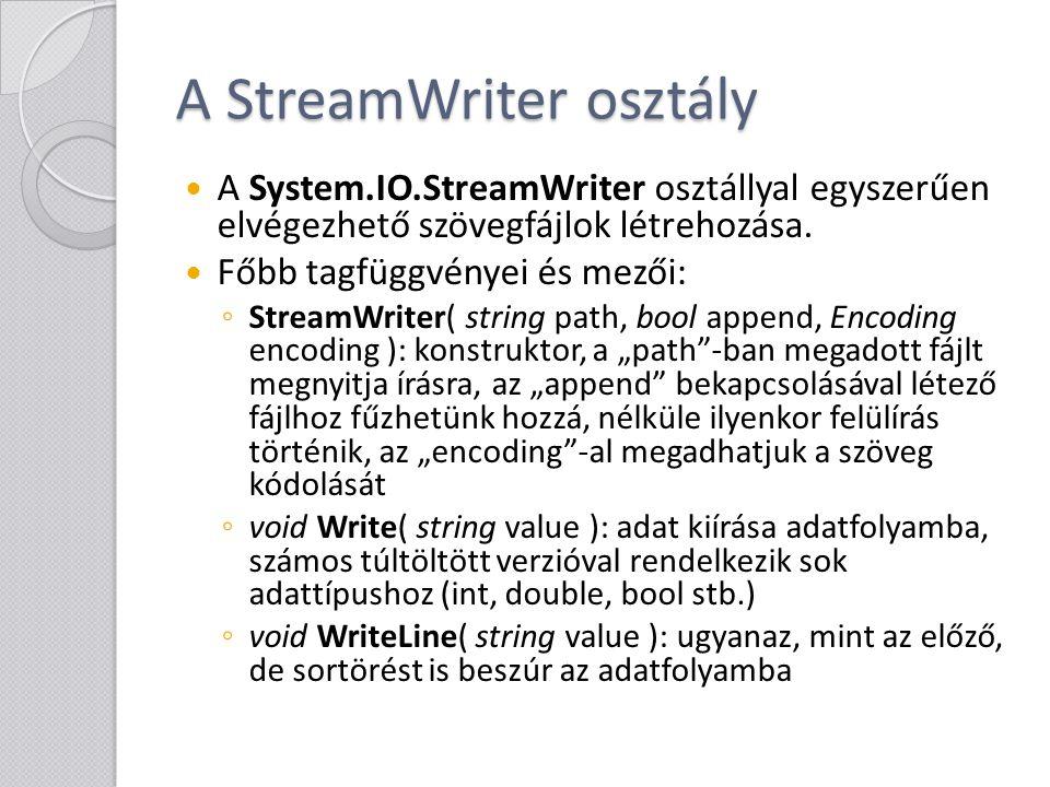 A StreamWriter osztály ◦ void Flush(): kényszeríti az adatok azonnali kiírását a adatfolyamba ◦ bool AutoFlush { get; set; }: automatikus adatkiírás az adatfolyamba ◦ void Close(): az adatfolyam lezárása, erőforrások felszabadítása (meghívja a Dispose-t is) Az itt ismertetett osztályokkal általános (System.IO.Stream-ből leszármazó) adatfolyamba is írhatunk, ekkor a konstruktor egy másik formáját használjuk.