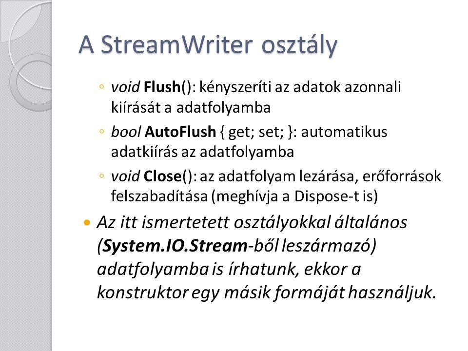 Egyszerű példaprogram using System; using System.IO; using System.Text; namespace gyak_file { class Program { static void Main(string[] args) { //A második paraméter: a hozzáfűzés StreamWriter SW = new StreamWriter( text.txt , false, Encoding.UTF8); SW.Write( Ez egy szövegfájl. ); SW.WriteLine( Új sort kéne kezdeni. ); SW.Write( Amit így is lehet:\r\n ); SW.WriteLine( Itt a vége? ); //A parancsok az összes fontos.Net típushoz tartalmaznak overloadot SW.WriteLine(true); SW.Flush(); //Ha itt hiba miatt leállna a program futása, //a flush miatt az eddig beadott szöveg már kiolvasható lenne a fájlból.