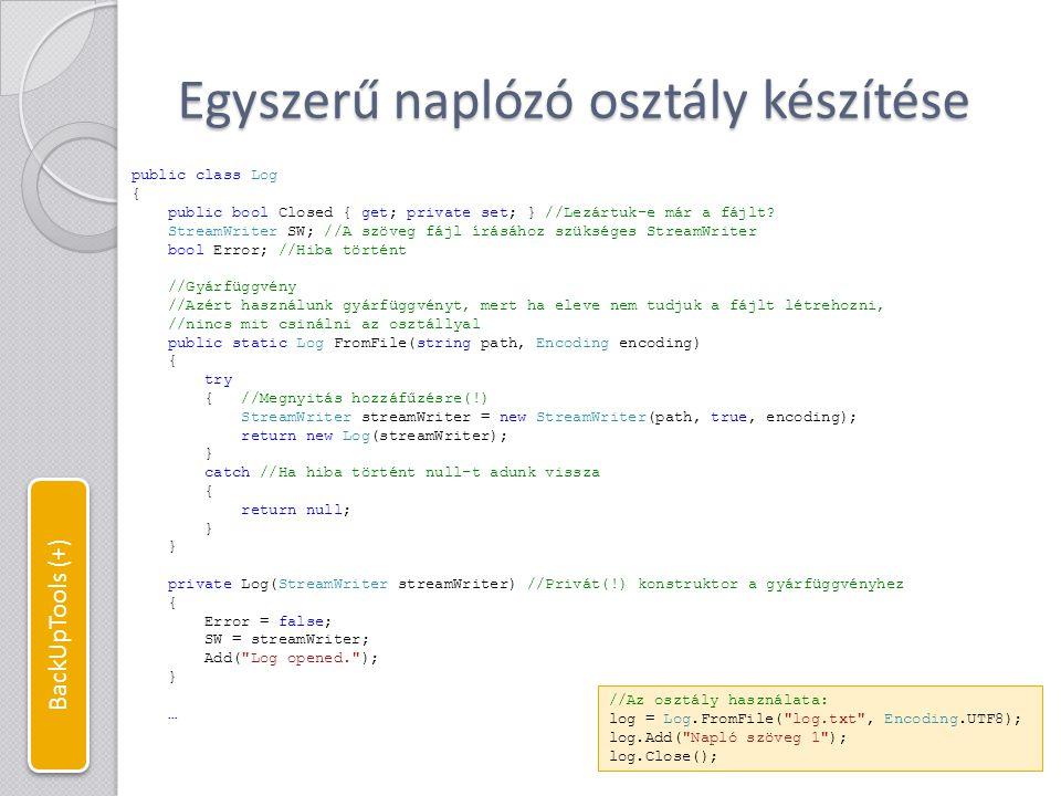 Egyszerű naplózó osztály készítése … public void Add(string text) //Szöveg hozzáadása { if (!Closed) //Ha még nem zártuk le { try { string line = DateTime.Now.ToString() + : + text; if (!Error) //Ha hiba volt ne próbáljunk írni { SW.WriteLine(line); //Kiírás fájlba SW.Flush(); //Flush ha hiba lenne } Console.WriteLine(line); //Kiírás konzolba } catch (Exception e) //Ha gond van zárjuk le a fájlt { Error = true; //Hiba történt Add( Log error: + e.Message); //Ez csak a konzolba ír (Error == true) Close(); } public event EventHandler Closing; //Esemény lezáráskor public void Close() //Fájl lezárása { if (!Closed) //Ha még nem zártuk le { Add( Log closed. ); Closed = true; SW.Close(); //Erőforrások felszabadítása, meghívja a Dispose-t is if (Closing != null) Closing(this, null); //Eseménykezelő hívása } BackUpTools (+)