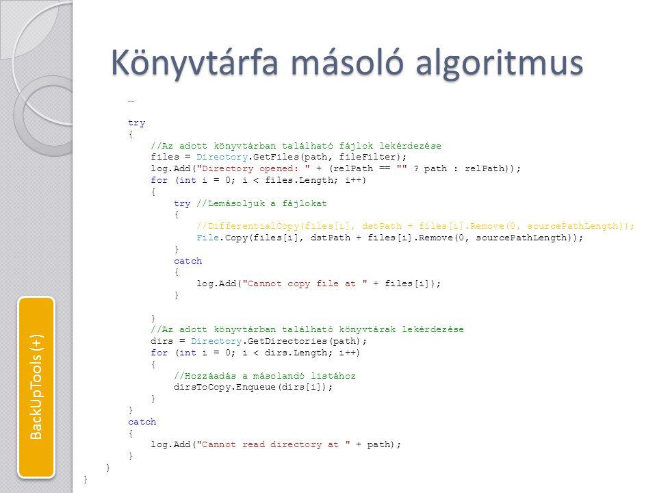 Differenciális fájlmásolás //Differenciális fájmásolás (srcFile: forrásfájl, dstFile: célfájl) //Csak akkor másol, ha a célfájl nem létezik, //vagy létezik, de régebbi, mint a forrásfájl public static void DifferentialCopy(string srcFile, string dstFile) { if (!File.Exists(dstFile) || File.GetLastWriteTimeUtc(srcFile) > File.GetLastWriteTimeUtc(dstFile)) { File.Copy(srcFile, dstFile); //ProgressCopy(srcFile, dstFile); log.Add( File backed up: + Path.GetFileName(srcFile)); } else { log.Add( File skipped: + Path.GetFileName(srcFile)); } BackUpTools (+)