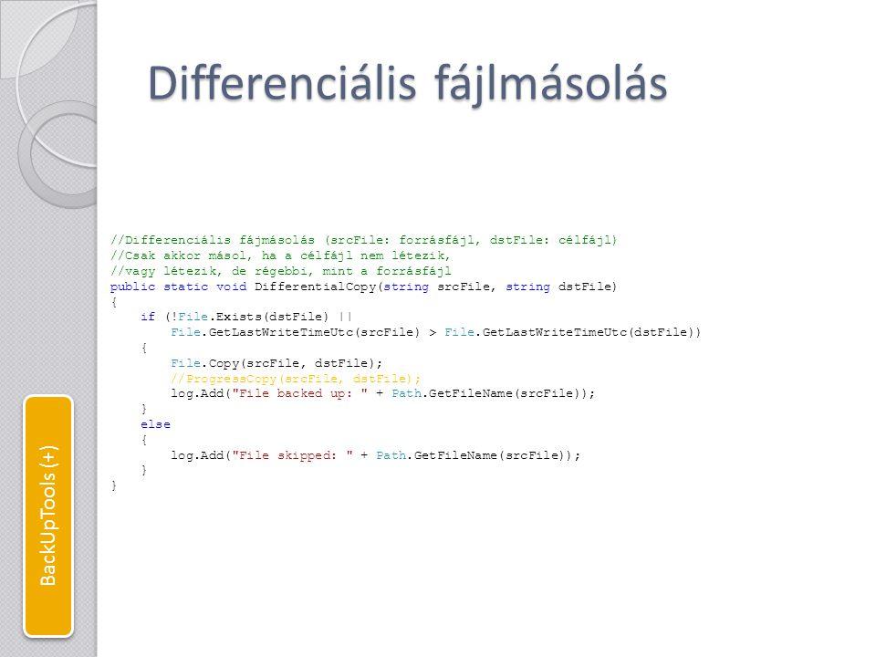 Főprogram //A BackUpTools főprogramja, //parancsori paraméterként megadandó a feladatfájl static void Main(string[] args) { //Naplófájl létrehozása log = Log.FromFile( log.txt , Encoding.UTF8); if (args.Length == 0) //Ha nincs megadva feladatfájl { log.Add( You must specify an input file! ); } else { string path = args[0]; //Ha az elérési út relatív, abszolút út meghatározása if (!Path.IsPathRooted(path)) { path = Directory.GetCurrentDirectory() + \ + path; } if (File.Exists(path)) { log.Add( Back up started... ); //Feladat fájl beolvasása StreamReader SR = new StreamReader(args[0], Encoding.UTF8); string[] line; //Amíg nem vagyunk a fájl végén while (!SR.EndOfStream) { //Sorok feldarabolása paraméterekké a | (bar) karakterrel //Feladat fájl felépítése: forrásKönyvtár|célKönyvtár|FájlSzűrő line = SR.ReadLine().Split( | ); if (line.Length == 3) { //Könyvtárfa másolása TreeCopy(line[0], line[1], line[2]); } log.Add( Back up complete. ); } else { log.Add( The file \ + path + \ cannot be found. ); } log.Close(); //Napló lezárása Console.ReadLine(); } BackUpTools (+)