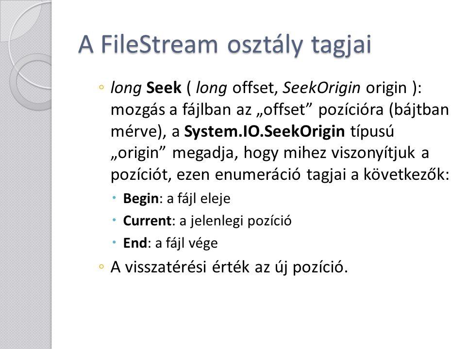 A FileStream osztály tagjai ◦ long Length { get; }: a fájl hossza bájtokban ◦ long Position { get; set; }: az aktuális pozíció bájtokban ◦ void Flush (): pufferben lévő adatok kiírása ◦ void Close(): az adatfolyam lezárása, erőforrások felszabadítása (meghívja a Dispose-t is)