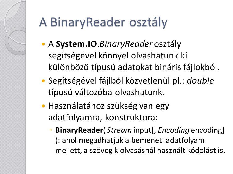 A BinaryReader osztály Az adatok kiolvasására a következő parancsok szolgálnak: ◦ ReadBoolean / ReadByte / ReadBytes / ReadChar / ReadChars / ReadDecimal / ReadDouble / ReadInt16 / ReadInt32 / ReadInt64 / ReadSByte / ReadSingle / ReadString / ReadUInt16 / ReadUInt32 / ReadUInt64 A parancsok a kiolvasott értéket adják vissza a nevükből is látható típusban.