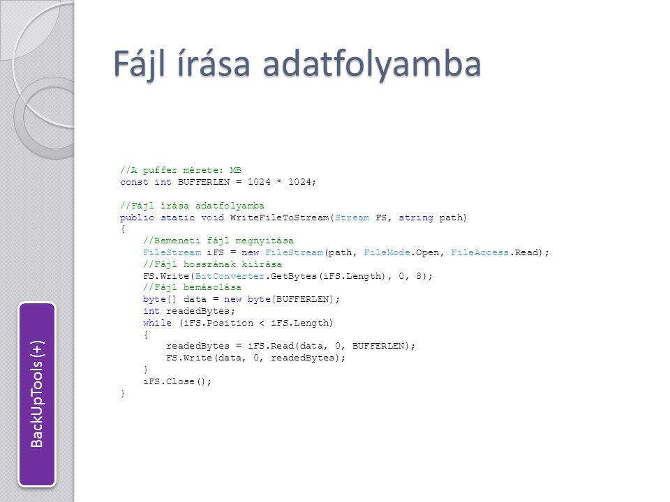 Fájl kiírása adatfolyamból //Fájl írása adatfolyamból public static void ReadStreamToFile(Stream FS, string path) { //Fájlhossz kiolvasása byte[] data = new byte[8]; FS.Read(data, 0, 8); long len = BitConverter.ToInt64(data, 0); //Célfájl megnyitása FileStream oFS = new FileStream(path, FileMode.Create, FileAccess.Write); //Fájl kimásolása data = new byte[BUFFERLEN]; int readedBytes; long endPos = FS.Position + len; while (FS.Position < endPos) { if (endPos - FS.Position < BUFFERLEN) { readedBytes = FS.Read(data, 0, (int)(endPos - FS.Position)); } else { readedBytes = FS.Read(data, 0, BUFFERLEN); } oFS.Write(data, 0, readedBytes); } oFS.Close(); } BackUpTools (+)