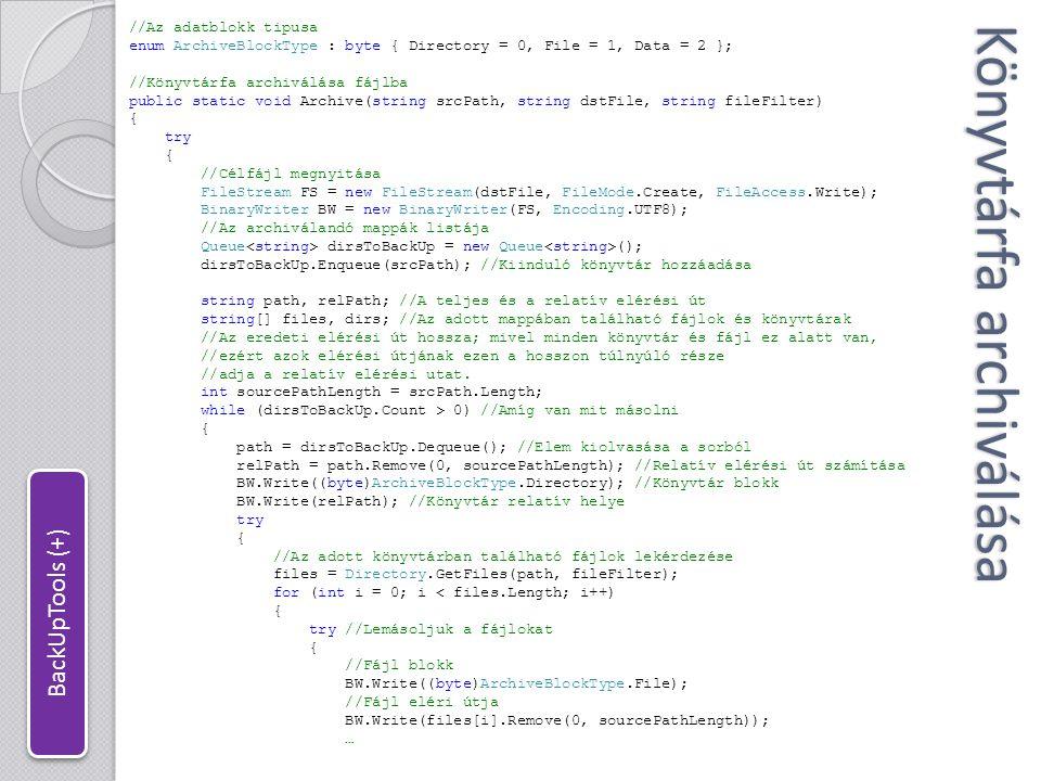 Könyvtárfa archiválása … //Adat blokk BW.Write((byte)ArchiveBlockType.Data); //Adatblokk írása WriteFileToStream(FS, files[i]); } catch { Console.WriteLine( Cannot read file at + files[i]); } //Az adott könyvtárban található könyvtárak lekérdezése dirs = Directory.GetDirectories(path); for (int i = 0; i < dirs.Length; i++) { //Hozzáadás a másolandó listához dirsToBackUp.Enqueue(dirs[i]); } catch { Console.WriteLine( Cannot read directory at + path); } BW.Close(); //Fájl bezárása } catch { Console.WriteLine( Cannot create archive. ); } BackUpTools (+)