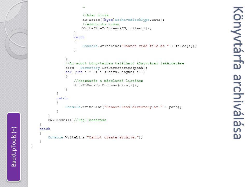 Könyvtárfa archiválása //Könyvtárfa kibontása fájlból public static void Extract(string srcFile, string dstPath) { //Fájl megnyitása FileStream FS = new FileStream(srcFile, FileMode.Open, FileAccess.Read); BinaryReader BR = new BinaryReader(FS, Encoding.UTF8); string currentDir = ; string currentFile = ; int dataType; while (FS.Position < FS.Length) //Amíg nem érünk a fájl végére { //Blokktípus kiolvasása dataType = BR.ReadByte(); switch (dataType) { case 0: //Directory currentDir = BR.ReadString(); Directory.CreateDirectory(dstPath + \\ + currentDir); break; case 1: //File currentFile = BR.ReadString(); break; case 2: //Data ReadStreamToFile(FS, dstPath + \\ + currentFile); break; } BR.Close(); //Fájl bezárása } //Használat //Archive(@ F:\Axodox\Dokumentumok\Visual Studio 2008\Projects\Minesweeper , @ backup.arc , *.* ); //Extract(@ backup.arc , @ C:\Users\Major Péter\Desktop\ZZZ ); BackUpTools (+)