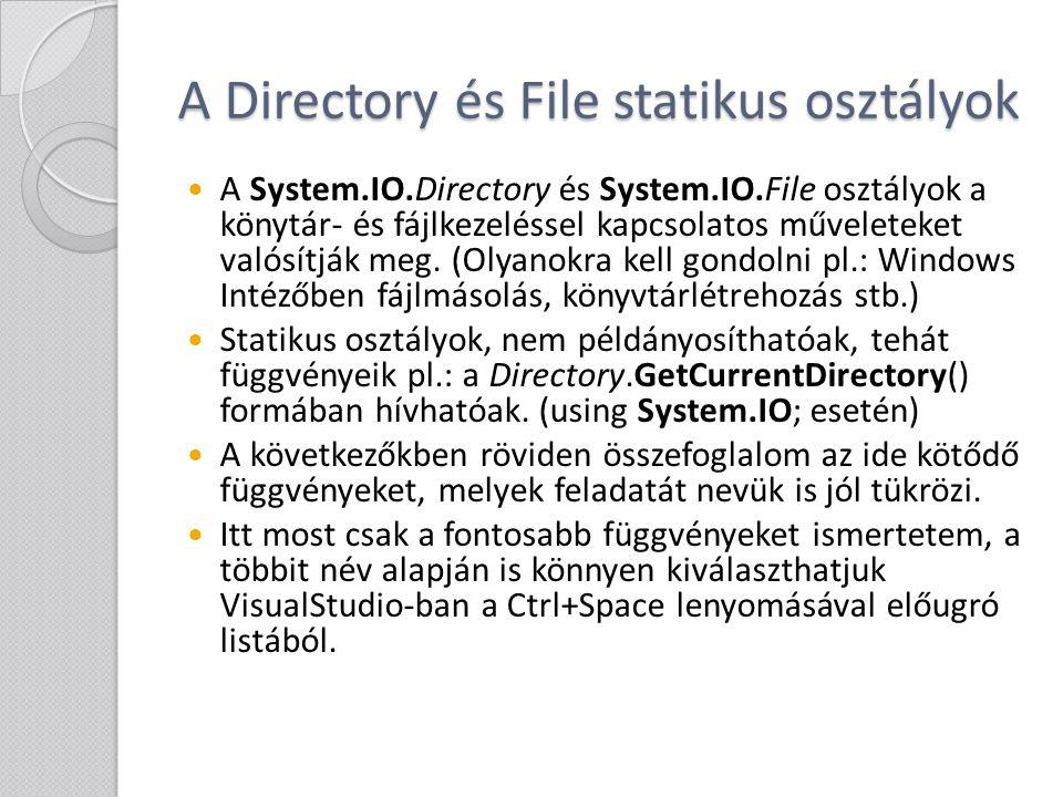 """A Directory osztály fontosabb tagfüggvényei DirectoryInfo CreateDirectory(string path): a megadott elérési út összes nem létező elemét létrehozza void Delete(string path[, bool recursive]): törli a megadott könyvtárat (ha üres!), ha a """"recursive igaz, akkor az összes bennfoglalt fájlt és könyvtárat is törli bool Exists(string path): lekérdezi, hogy létezik-e a könyvtár string[] GetDirectories(string path): megadja a könyvtárban található alkönyvtárak listáját (teljes elérési úttal) string[] GetFiles(string path[, string searchPattern]): megadja a könyvtárban található fájlok listáját (teljes elérési úttal), a """"searchPattern paraméterrel """"munka?_*.txt stílusban szűrhetünk is string[] GetFileSystemEntries(string path): az előző kettő együtt"""