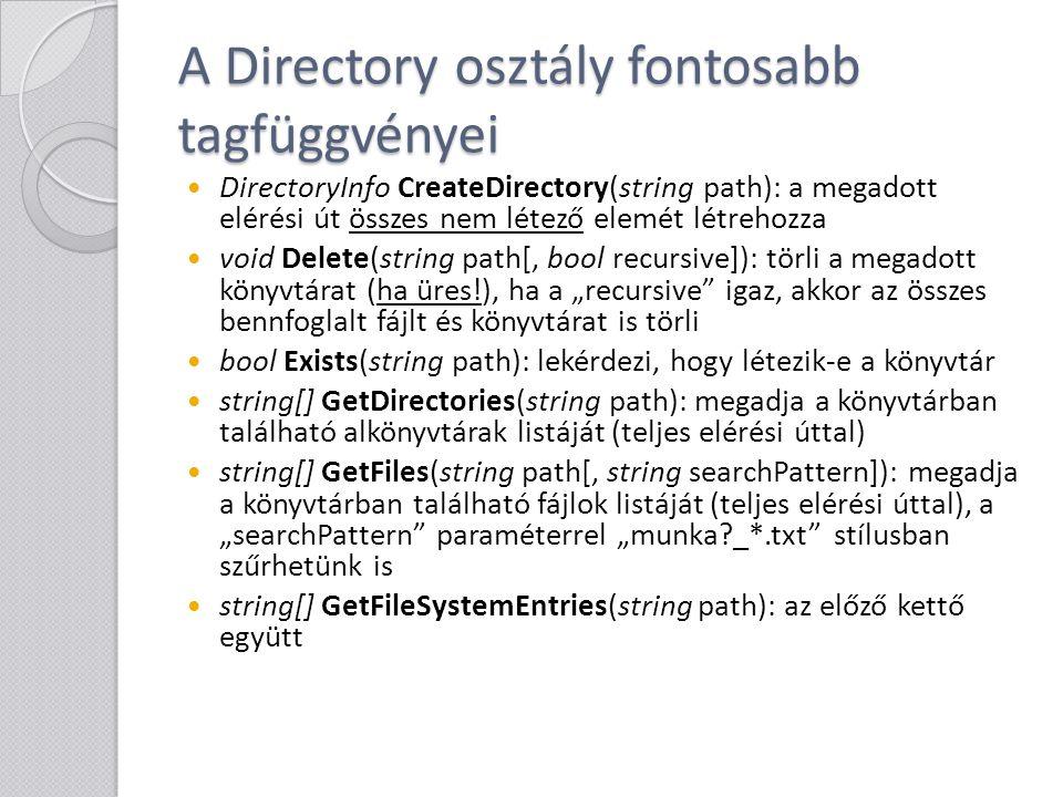 A Directory osztály fontosabb tagfüggvényei string GetCurrentDirectory(): az aktuális könyvtárat adja vissza (Ez nem mindig egyezik meg a jelenleg futó program (*.exe, *.dll) helyével, amit egyébként a System.Reflection.Assembly.