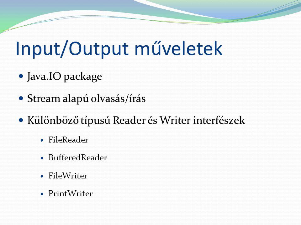 Input/Output műveletek Java.IO package Stream alapú olvasás/írás Különböző típusú Reader és Writer interfészek FileReader BufferedReader FileWriter PrintWriter
