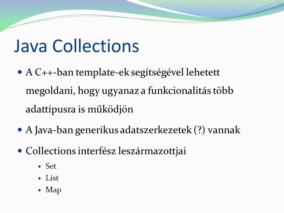 Java Collections A C++-ban template-ek segítségével lehetett megoldani, hogy ugyanaz a funkcionalitás több adattípusra is működjön A Java-ban generikus adatszerkezetek (?) vannak Collections interfész leszármazottjai Set List Map