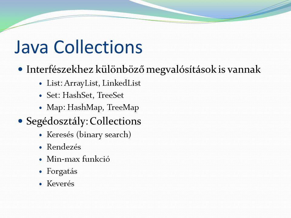 Java Collections Interfészekhez különböző megvalósítások is vannak List: ArrayList, LinkedList Set: HashSet, TreeSet Map: HashMap, TreeMap Segédosztály: Collections Keresés (binary search) Rendezés Min-max funkció Forgatás Keverés