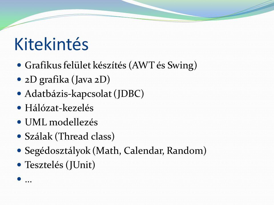 Kitekintés Grafikus felület készítés (AWT és Swing) 2D grafika (Java 2D) Adatbázis-kapcsolat (JDBC) Hálózat-kezelés UML modellezés Szálak (Thread class) Segédosztályok (Math, Calendar, Random) Tesztelés (JUnit) …