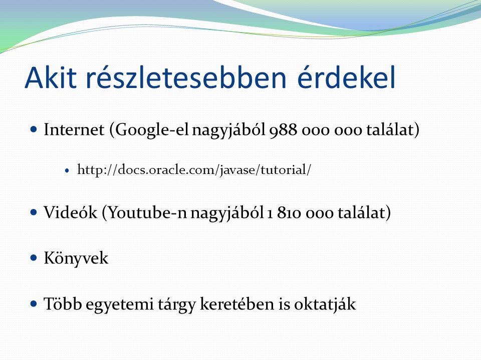Akit részletesebben érdekel Internet (Google-el nagyjából 988 000 000 találat) http://docs.oracle.com/javase/tutorial/ Videók (Youtube-n nagyjából 1 810 000 találat) Könyvek Több egyetemi tárgy keretében is oktatják