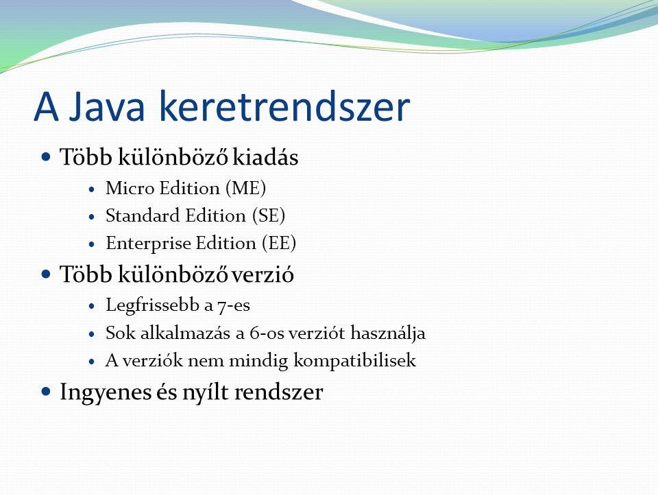 A Java keretrendszer Több különböző kiadás Micro Edition (ME) Standard Edition (SE) Enterprise Edition (EE) Több különböző verzió Legfrissebb a 7-es Sok alkalmazás a 6-os verziót használja A verziók nem mindig kompatibilisek Ingyenes és nyílt rendszer
