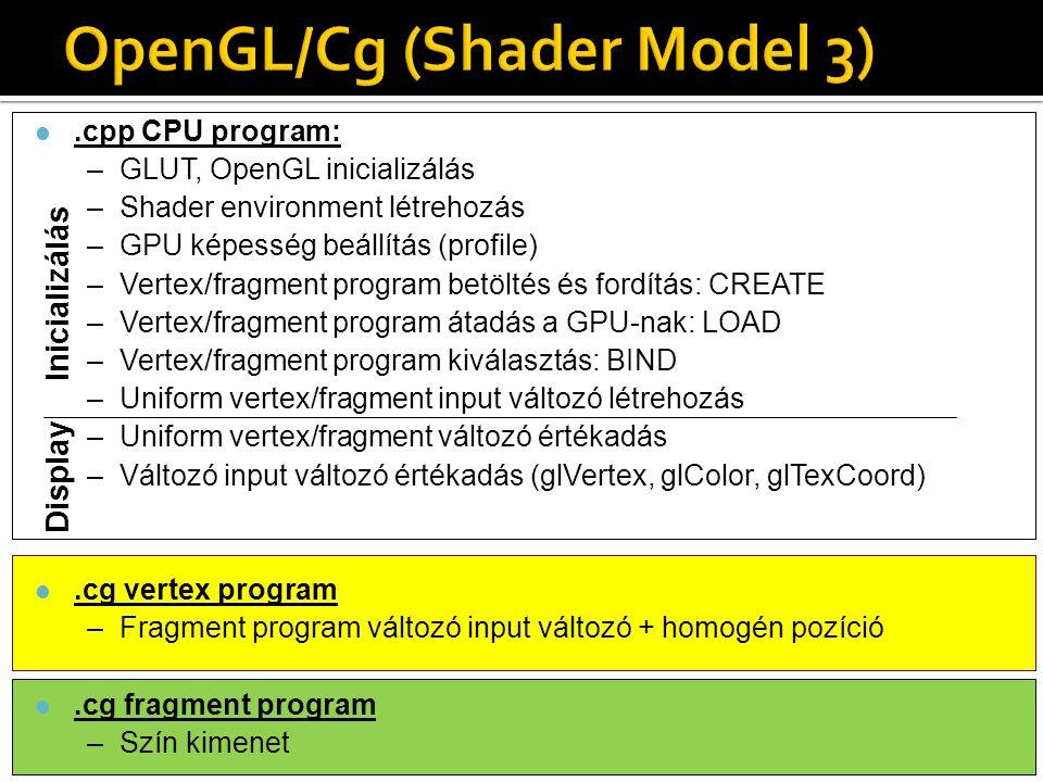 l.cpp CPU program: –GLUT, OpenGL inicializálás –Shader environment létrehozás –GPU képesség beállítás (profile) –Vertex/fragment program betöltés és fordítás: CREATE –Vertex/fragment program átadás a GPU-nak: LOAD –Vertex/fragment program kiválasztás: BIND –Uniform vertex/fragment input változó létrehozás –Uniform vertex/fragment változó értékadás –Változó input változó értékadás (glVertex, glColor, glTexCoord) l.cg vertex program –Fragment program változó input változó + homogén pozíció l.cg fragment program –Szín kimenet Ini c ializ álás Display