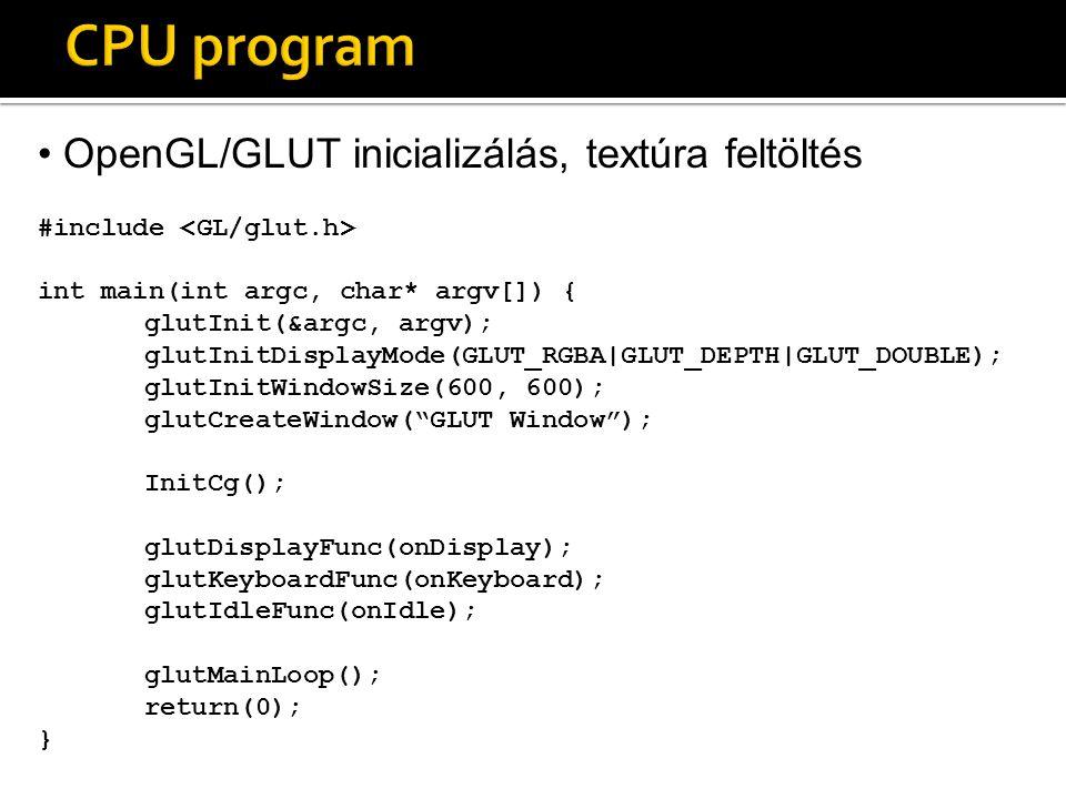 OpenGL/GLUT inicializálás, textúra feltöltés #include int main(int argc, char* argv[]) { glutInit(&argc, argv); glutInitDisplayMode(GLUT_RGBA|GLUT_DEPTH|GLUT_DOUBLE); glutInitWindowSize(600, 600); glutCreateWindow( GLUT Window ); InitCg(); glutDisplayFunc(onDisplay); glutKeyboardFunc(onKeyboard); glutIdleFunc(onIdle); glutMainLoop(); return(0); }