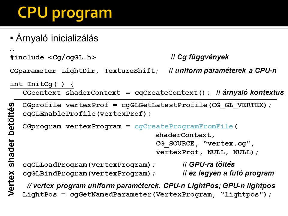 Árnyaló inicializálás … #include // Cg függvények CGparameter LightDir, TextureShift; // uniform paraméterek a CPU-n int InitCg( ) { CGcontext shaderContext = cgCreateContext(); // árnyaló kontextus CGprofile vertexProf = cgGLGetLatestProfile(CG_GL_VERTEX); cgGLEnableProfile(vertexProf); CGprogram vertexProgram = cgCreateProgramFromFile( shaderContext, CG_SOURCE, vertex.cg , vertexProf, NULL, NULL); cgGLLoadProgram(vertexProgram); // GPU-ra töltés cgGLBindProgram(vertexProgram); // ez legyen a futó program // vertex program uniform paraméterek.