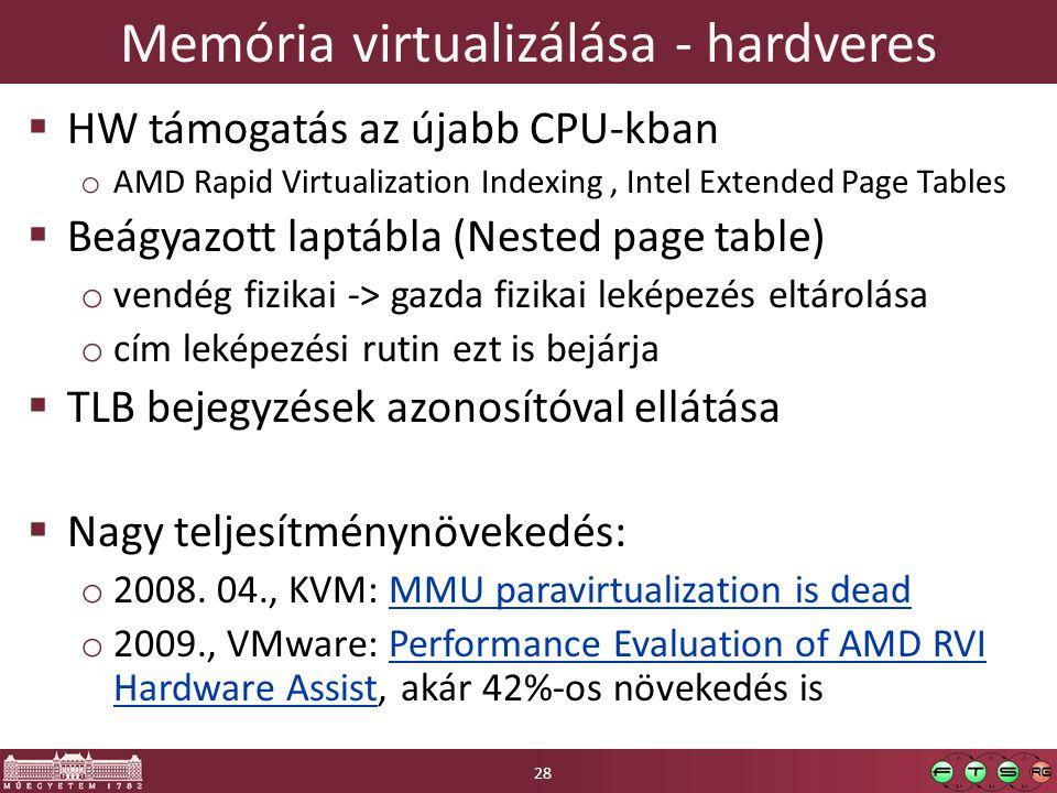 Memória virtualizálása - hardveres  HW támogatás az újabb CPU-kban o AMD Rapid Virtualization Indexing, Intel Extended Page Tables  Beágyazott laptábla (Nested page table) o vendég fizikai -> gazda fizikai leképezés eltárolása o cím leképezési rutin ezt is bejárja  TLB bejegyzések azonosítóval ellátása  Nagy teljesítménynövekedés: o 2008.