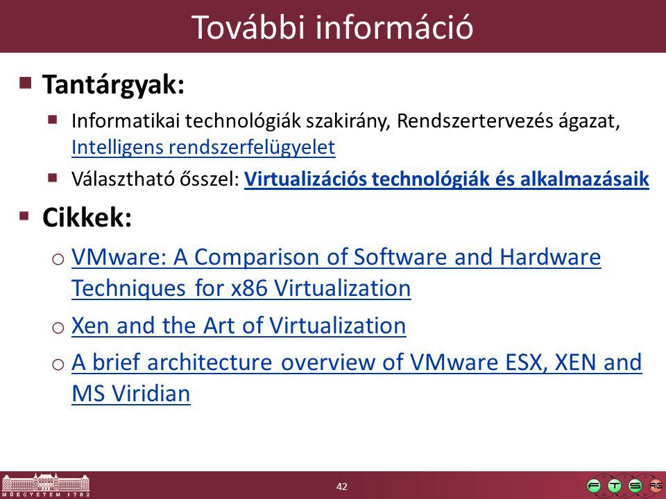 További információ  Tantárgyak:  Informatikai technológiák szakirány, Rendszertervezés ágazat, Intelligens rendszerfelügyelet Intelligens rendszerfelügyelet  Választható ősszel: Virtualizációs technológiák és alkalmazásaikVirtualizációs technológiák és alkalmazásaik  Cikkek: o VMware: A Comparison of Software and Hardware Techniques for x86 Virtualization VMware: A Comparison of Software and Hardware Techniques for x86 Virtualization o Xen and the Art of Virtualization Xen and the Art of Virtualization o A brief architecture overview of VMware ESX, XEN and MS Viridian A brief architecture overview of VMware ESX, XEN and MS Viridian 42