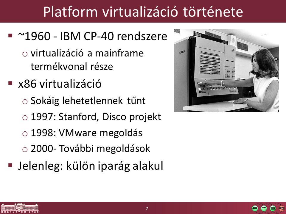 Platform virtualizáció története  ~1960 - IBM CP-40 rendszere o virtualizáció a mainframe termékvonal része  x86 virtualizáció o Sokáig lehetetlennek tűnt o 1997: Stanford, Disco projekt o 1998: VMware megoldás o 2000- További megoldások  Jelenleg: külön iparág alakul 7