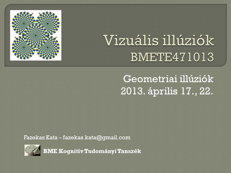 Geometriai illúziók 2013. április 17., 22. Fazekas Kata – fazekas.kata@gmail.com BME Kognitív Tudományi Tanszék