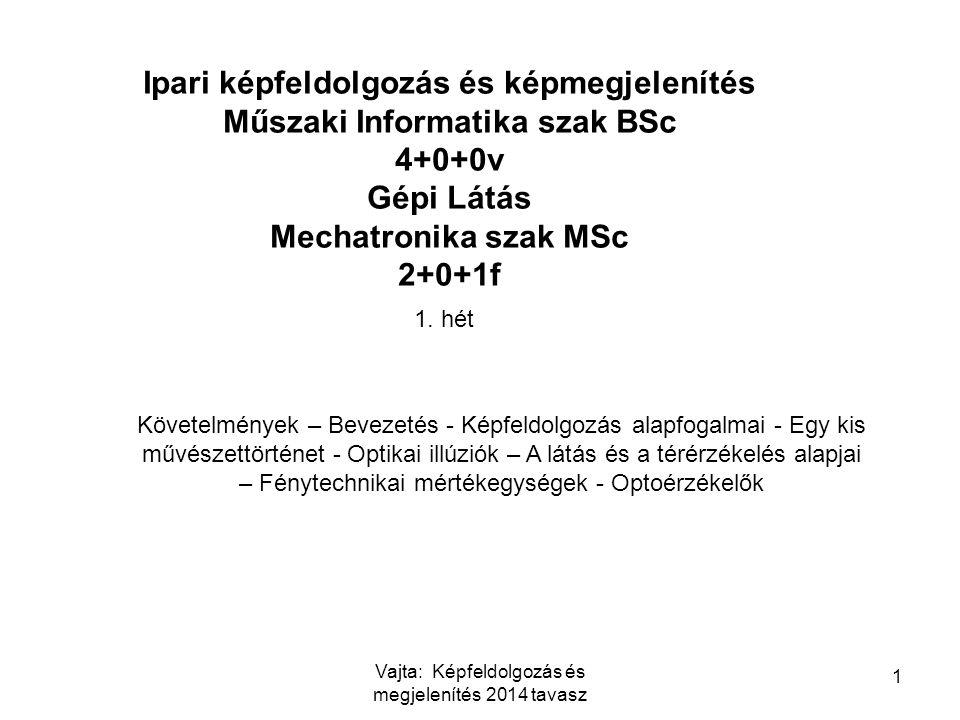 1 Ipari képfeldolgozás és képmegjelenítés Műszaki Informatika szak BSc 4+0+0v Gépi Látás Mechatronika szak MSc 2+0+1f 1. hét Követelmények – Bevezetés