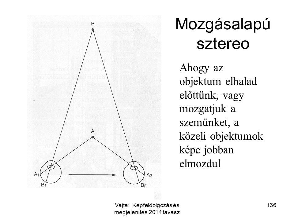 136 Mozgásalapú sztereo Ahogy az objektum elhalad előttünk, vagy mozgatjuk a szemünket, a közeli objektumok képe jobban elmozdul Vajta: Képfeldolgozás
