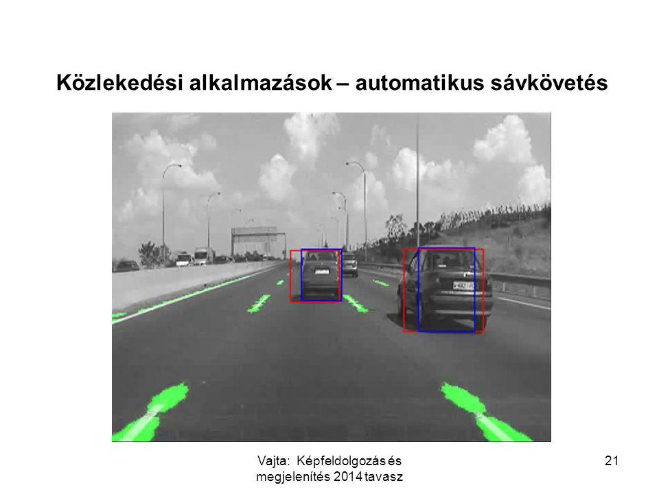 Vajta: Képfeldolgozás és megjelenítés 2014 tavasz 21 Közlekedési alkalmazások – automatikus sávkövetés http://www.youtube.com/watch?v=ipXQFcAeovk