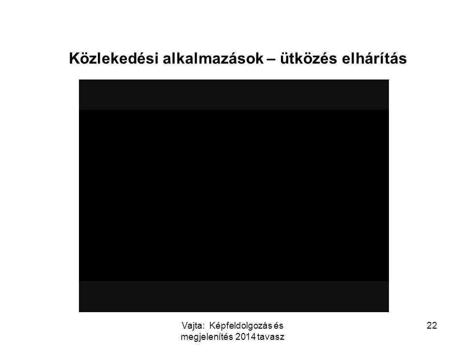 Vajta: Képfeldolgozás és megjelenítés 2014 tavasz 22 Közlekedési alkalmazások – ütközés elhárítás http://www.youtube.com/watch?v=aNi17YLnZpg&feature=f