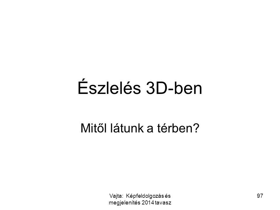 97 Észlelés 3D-ben Mitől látunk a térben? Vajta: Képfeldolgozás és megjelenítés 2014 tavasz