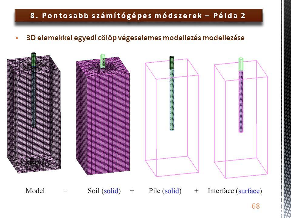 8. Pontosabb számítógépes módszerek – Példa 2 68  3D elemekkel egyedi cölöp végeselemes modellezés modellezése