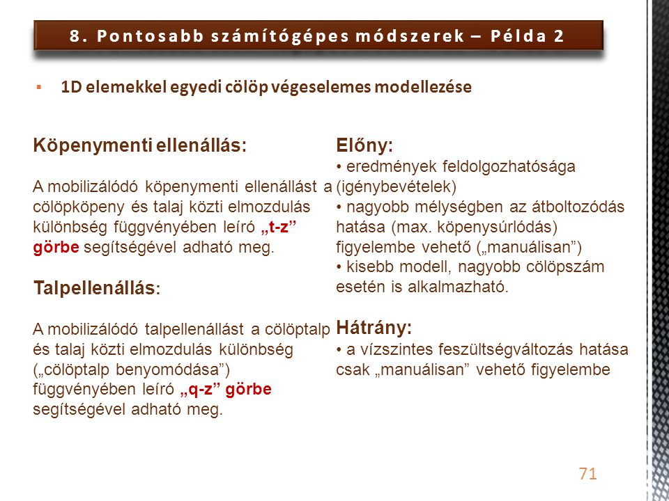 8. Pontosabb számítógépes módszerek – Példa 2 71  1D elemekkel egyedi cölöp végeselemes modellezése Köpenymenti ellenállás: A mobilizálódó köpenyment