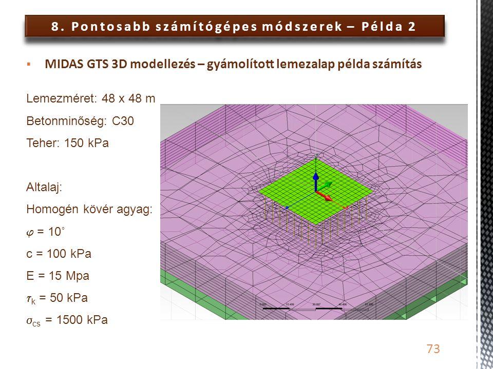 8. Pontosabb számítógépes módszerek – Példa 2 73  MIDAS GTS 3D modellezés – gyámolított lemezalap példa számítás Lemezméret: 48 x 48 m Betonminőség: