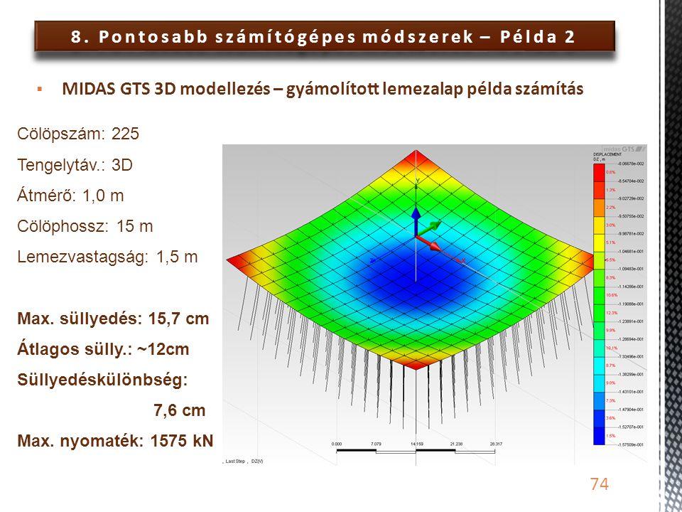 8. Pontosabb számítógépes módszerek – Példa 2 74  MIDAS GTS 3D modellezés – gyámolított lemezalap példa számítás Cölöpszám: 225 Tengelytáv.: 3D Átmér