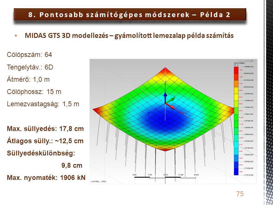 8. Pontosabb számítógépes módszerek – Példa 2 75  MIDAS GTS 3D modellezés – gyámolított lemezalap példa számítás Cölöpszám: 64 Tengelytáv.: 6D Átmérő