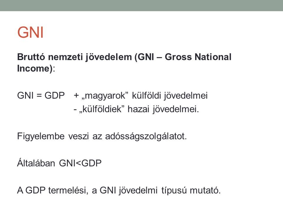 """GNI Bruttó nemzeti jövedelem (GNI – Gross National Income): GNI = GDP + """"magyarok"""" külföldi jövedelmei - """"külföldiek"""" hazai jövedelmei. Figyelembe ves"""