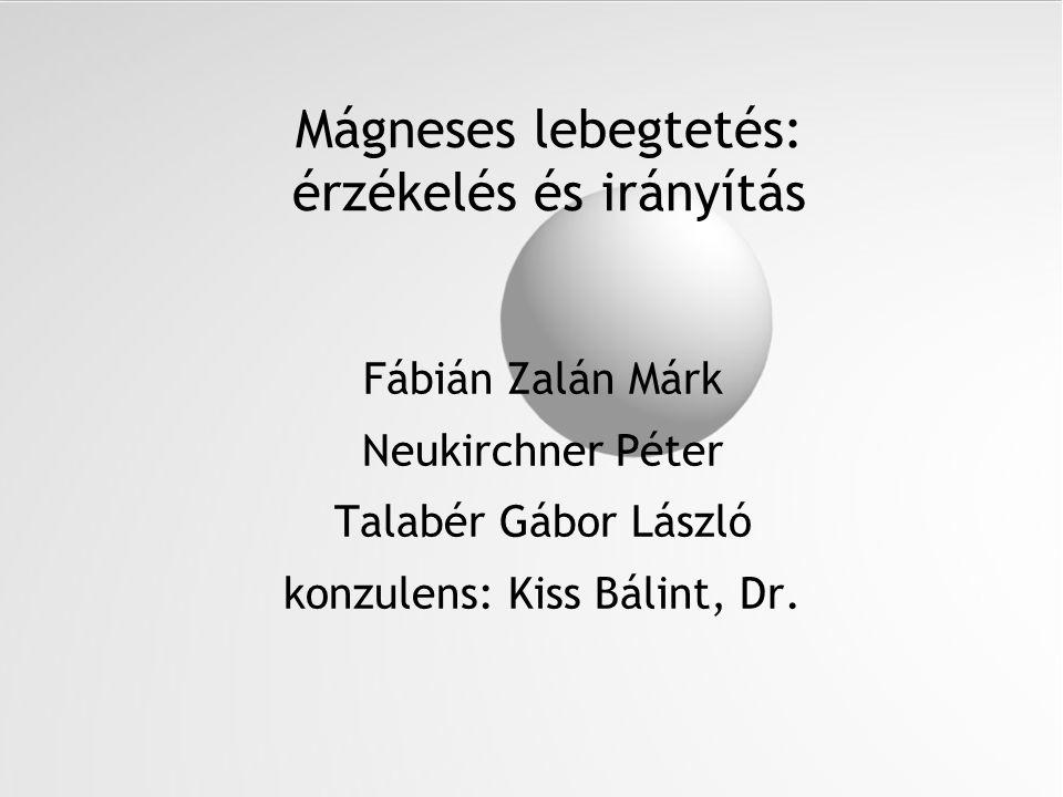 Mágneses lebegtetés: érzékelés és irányítás Fábián Zalán Márk Neukirchner Péter Talabér Gábor László konzulens: Kiss Bálint, Dr.