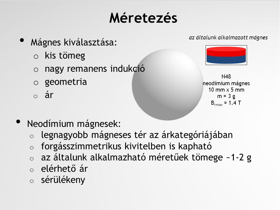 Mágnes kiválasztása: o kis tömeg o nagy remanens indukció o geometria o ár N48 neodímium mágnes 10 mm x 5 mm m = 3 g B rmax = 1,4 T Méretezés Neodímiu