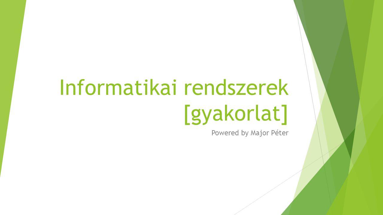 Informatikai rendszerek [gyakorlat] Powered by Major Péter