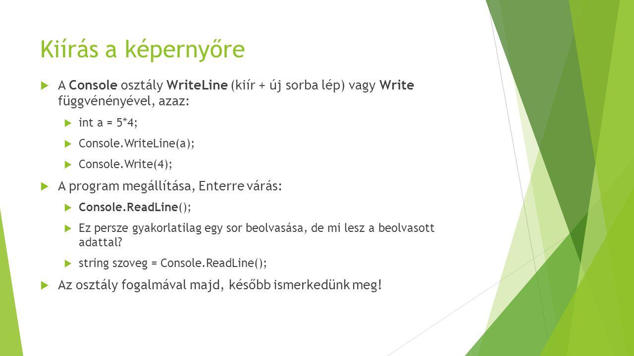 Kiírás a képernyőre  A Console osztály WriteLine (kiír + új sorba lép) vagy Write függvénényével, azaz:  int a = 5*4;  Console.WriteLine(a);  Cons
