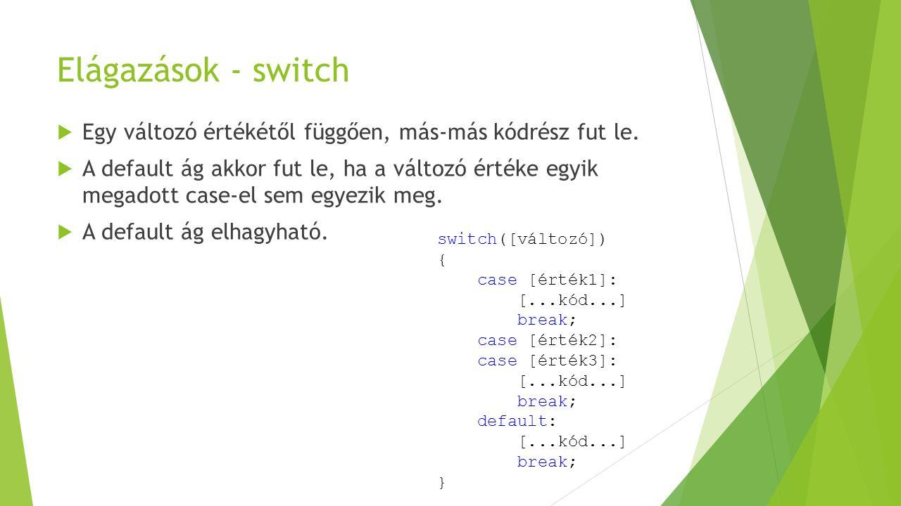 Elágazások - switch  Egy változó értékétől függően, más-más kódrész fut le.  A default ág akkor fut le, ha a változó értéke egyik megadott case-el s